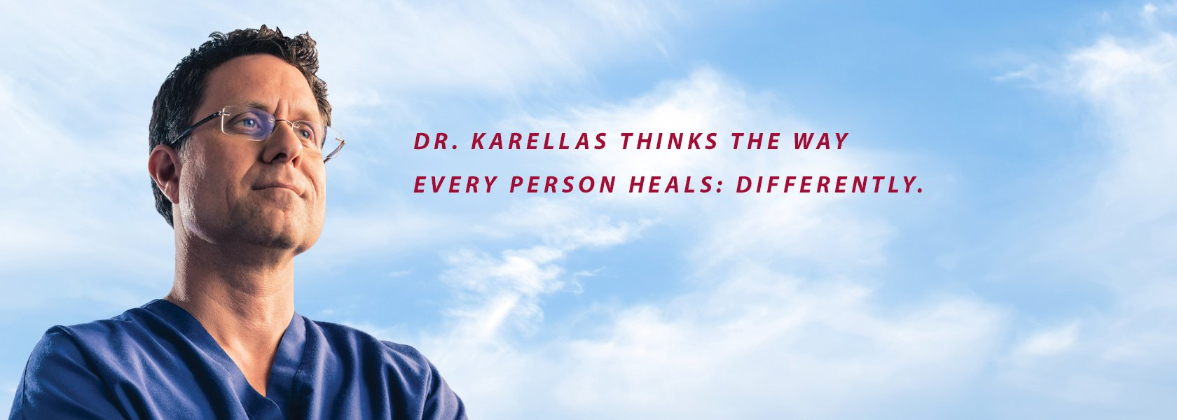 Dr. Karellas thinks the way every person heals: differently.